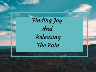 Finding Joy And Releasing The Pain